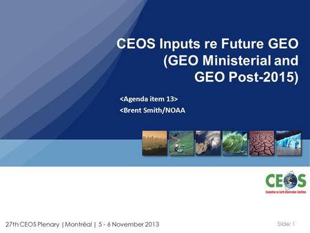 Slide: 1 27th CEOS Plenary |Montréal | 5 - 6 November 2013 <Brent Smith/NOAA CEOS Inputs re Future GEO (GEO Ministerial and GEO Post-2015)
