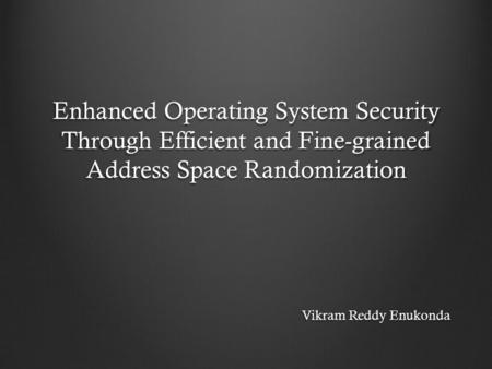 Enhanced Operating System Security Through Efficient and Fine-grained Address Space Randomization Vikram Reddy Enukonda.