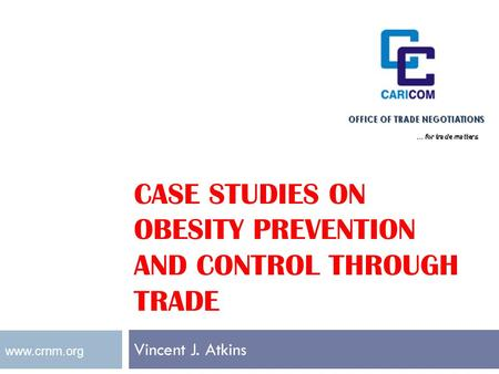 CASE STUDIES ON OBESITY PREVENTION AND CONTROL THROUGH TRADE Vincent J. Atkins www.crnm.org.