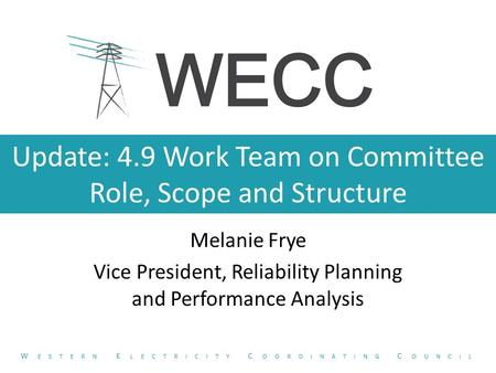 Update: 4.9 Work Team on Committee Role, Scope and Structure Melanie Frye Vice President, Reliability Planning and Performance Analysis W ESTERN E LECTRICITY.