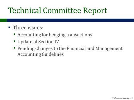 FFSC Annual Meeting -- 1 Technical Committee Report  Three issues: Accounting for hedging transactions Update of Section IV Pending Changes to the Financial.