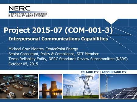 Project 2015-07 (COM-001-3) Interpersonal Communications Capabilities Michael Cruz-Montes, CenterPoint Energy Senior Consultant, Policy & Compliance, SDT.