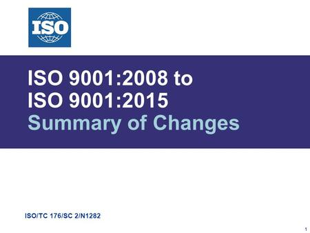 1 ISO/TC 176/SC 2/N1282 ISO 9001:2008 to ISO 9001:2015 Summary of Changes.