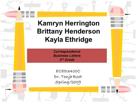 Kamryn Herrington Brittany Henderson Kayla Ethridge Correspondence Business Letters 3 rd Grade ECED3400C Dr. Tonja Root Spring/2009.