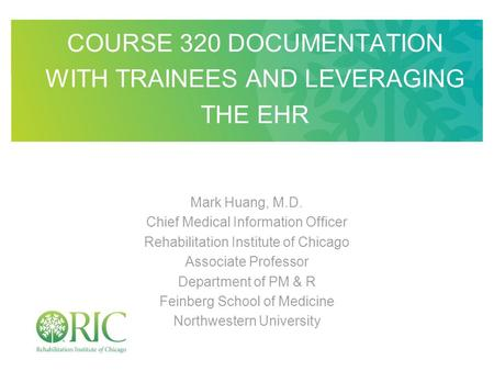 COURSE 320 DOCUMENTATION WITH TRAINEES AND LEVERAGING THE EHR Mark Huang, M.D. Chief Medical Information Officer Rehabilitation Institute of Chicago Associate.