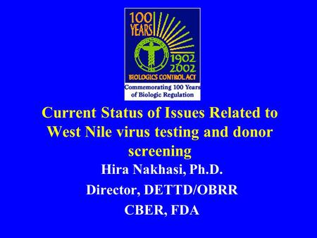 Current Status of Issues Related to West Nile virus testing and donor screening Hira Nakhasi, Ph.D. Director, DETTD/OBRR CBER, FDA.