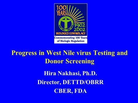 Progress in West Nile virus Testing and Donor Screening Hira Nakhasi, Ph.D. Director, DETTD/OBRR CBER, FDA.
