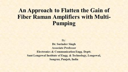 An Approach to Flatten the Gain of Fiber Raman Amplifiers with Multi- Pumping By: Dr. Surinder Singh Associate Professor Electronics & Communication Engg.