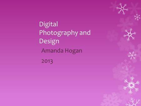 Digital Photography and Design Amanda Hogan 2013.