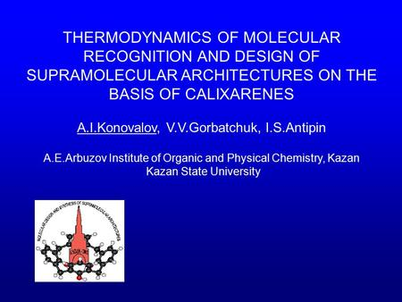 THERMODYNAMICS OF MOLECULAR RECOGNITION AND DESIGN OF SUPRAMOLECULAR ARCHITECTURES ON THE BASIS OF CALIXARENES A.I.Konovalov, V.V.Gorbatchuk, I.S.Antipin.