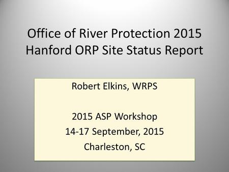 Office of River Protection 2015 Hanford ORP Site Status Report Robert Elkins, WRPS 2015 ASP Workshop 14-17 September, 2015 Charleston, SC Robert Elkins,