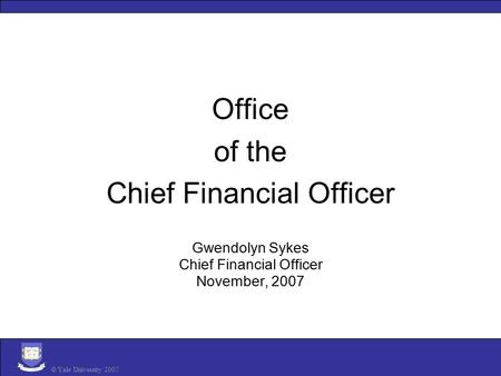 Office of the Chief Financial Officer Gwendolyn Sykes Chief Financial Officer November, 2007 © Yale University 2007.