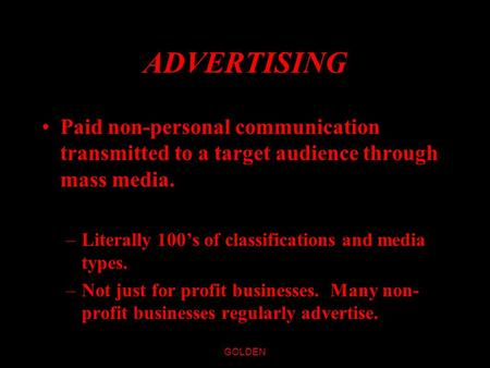 GOLDEN ADVERTISING Paid non-personal communication transmitted to a target audience through mass media. –Literally 100's of classifications and media.