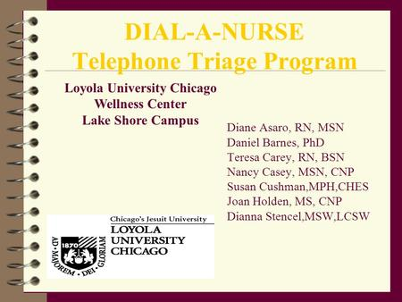 DIAL-A-NURSE Telephone Triage Program Diane Asaro, RN, MSN Daniel Barnes, PhD Teresa Carey, RN, BSN Nancy Casey, MSN, CNP Susan Cushman,MPH,CHES Joan Holden,