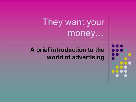 They want your money… A brief introduction to the world of advertising.
