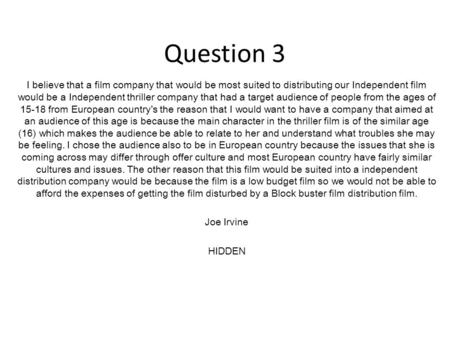 Question 3 I believe that a film company that would be most suited to distributing our Independent film would be a Independent thriller company that had.