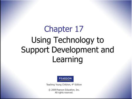 Teaching Young Children, 4 th Edition © 2009 Pearson Education, Inc. All rights reserved. Chapter 17 Using Technology to Support Development and Learning.