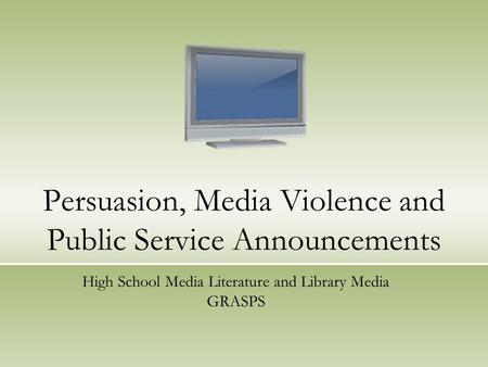 Persuasion, Media Violence and Public Service Announcements High School Media Literature and Library Media GRASPS.