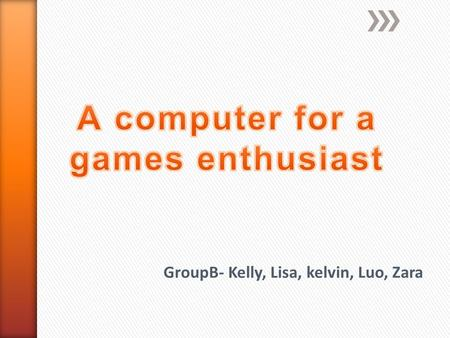 GroupB- Kelly, Lisa, kelvin, Luo, Zara. A games enthusiast wants a new powered desktop to play the latest games on. Must have  a large screen  Windows7.