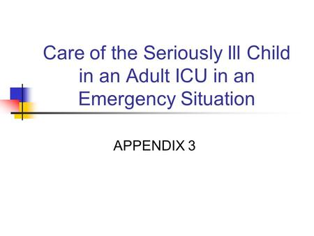 Care of the Seriously Ill Child in an Adult ICU in an Emergency Situation APPENDIX 3.