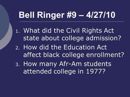 Bell Ringer #9 – 4/27/10 1. What did the Civil Rights Act state about college admission? 2. How did the Education Act affect black college enrollment?