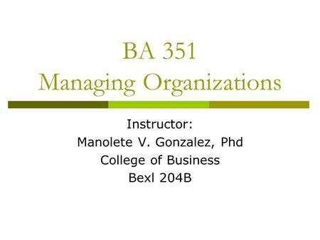 BA 351 Managing Organizations Instructor: Manolete V. Gonzalez, Phd College of Business Bexl 204B.