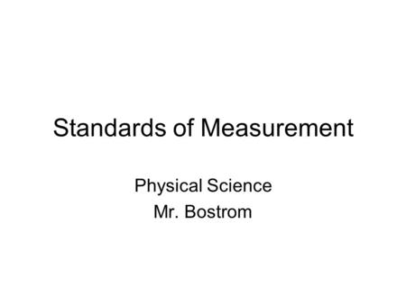 Standards of Measurement Physical Science Mr. Bostrom.