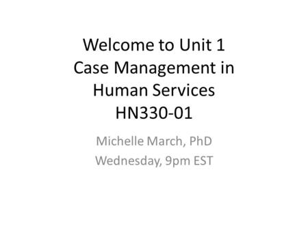 Welcome to Unit 1 Case Management in Human Services HN330-01 Michelle March, PhD Wednesday, 9pm EST.