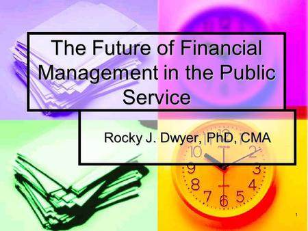 1 The Future of Financial Management in the Public Service Rocky J. Dwyer, PhD, CMA.