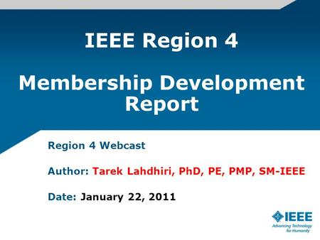 IEEE Region 4 Membership Development Report Region 4 Webcast Author: Tarek Lahdhiri, PhD, PE, PMP, SM-IEEE Date: January 22, 2011.