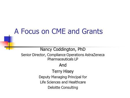 A Focus on CME and Grants Nancy Coddington, PhD Senior Director, Compliance Operations AstraZeneca Pharmaceuticals LP And Terry Hisey Deputy Managing Principal.