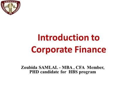 Introduction to Corporate Finance Zoubida SAMLAL - MBA, CFA Member, PHD candidate for HBS program.