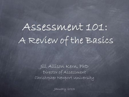 Assessment 101: A Review of the Basics Jill Allison Kern, PhD Director of Assessment Christopher Newport University January 2013.