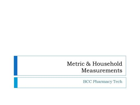 Metric & Household Measurements BCC Pharmacy Tech.