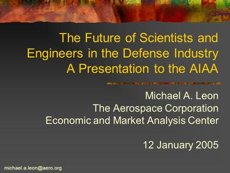 The Future of Scientists and Engineers in the Defense Industry A Presentation to the AIAA Michael A. Leon The Aerospace Corporation Economic and Market.