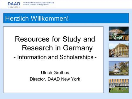 Resources for Study and Research in Germany - Information and Scholarships - Ulrich Grothus Director, DAAD New York Herzlich Willkommen!