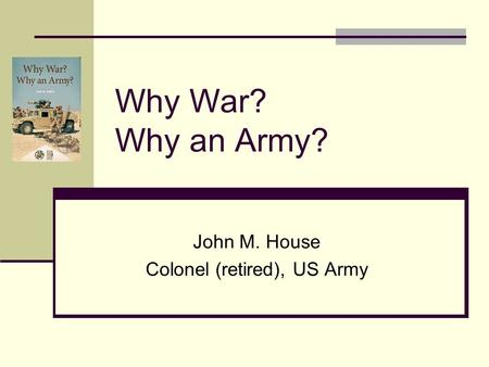 Why War? Why an Army? John M. House Colonel (retired), US Army.