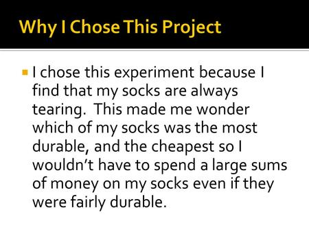  I chose this experiment because I find that my socks are always tearing. This made me wonder which of my socks was the most durable, and the cheapest.