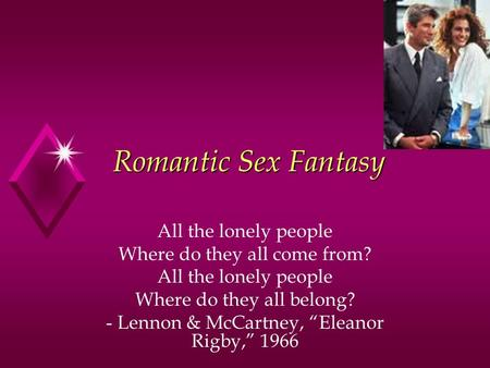 "Romantic Sex Fantasy All the lonely people Where do they all come from? All the lonely people Where do they all belong? - Lennon & McCartney, ""Eleanor."
