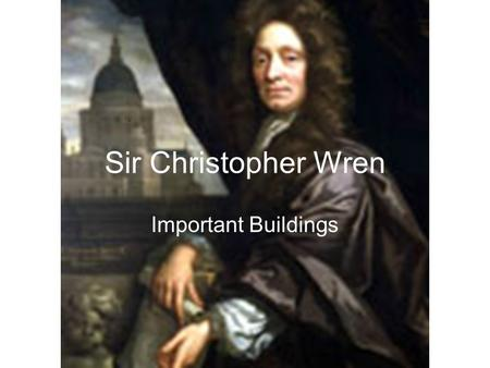 Sir Christopher Wren Important Buildings.. Sir Christopher Wren – Life Outline Wren was born in Wiltshire England in 1632. He attended Wadham College,