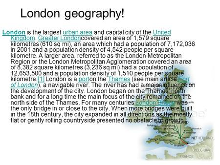 London geography! LondonLondon is the largest urban area and capital city of the United Kingdom. Greater Londoncovered an area of 1,579 square kilometres.