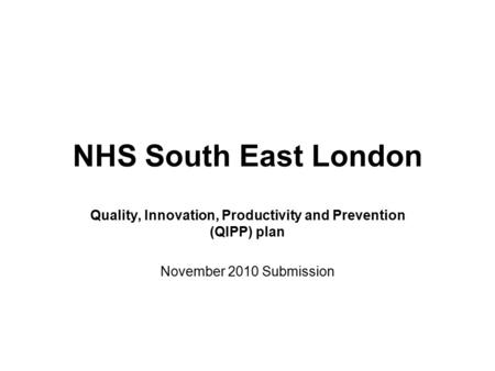NHS South East London Quality, Innovation, Productivity and Prevention (QIPP) plan November 2010 Submission.