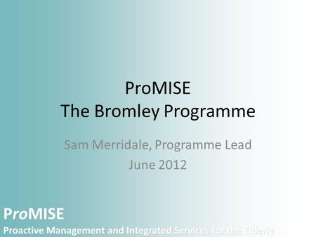 ProMISE Proactive Management and Integrated Services for the Elderly ProMISE The Bromley Programme Sam Merridale, Programme Lead June 2012.