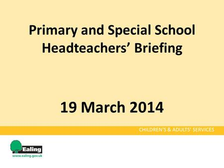 Primary and Special School Headteachers' Briefing 19 March 2014 CHILDREN'S & ADULTS' SERVICES.