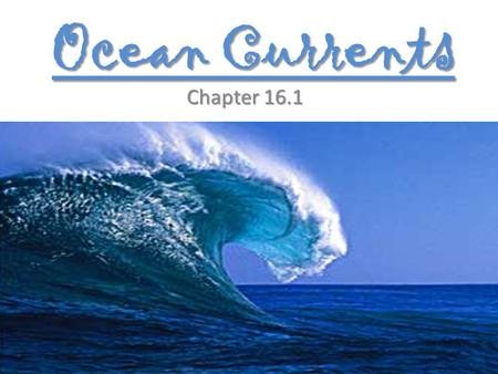 Ocean Currents Chapter 16.1. Ocean Currents Masses of ocean water that flow from one place to another.