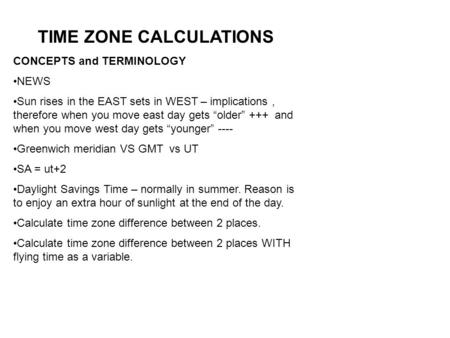 "TIME ZONE CALCULATIONS CONCEPTS and TERMINOLOGY NEWS Sun rises in the EAST sets in WEST – implications, therefore when you move east day gets ""older"" +++"