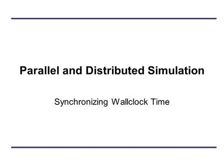 Parallel and Distributed Simulation Synchronizing Wallclock Time.