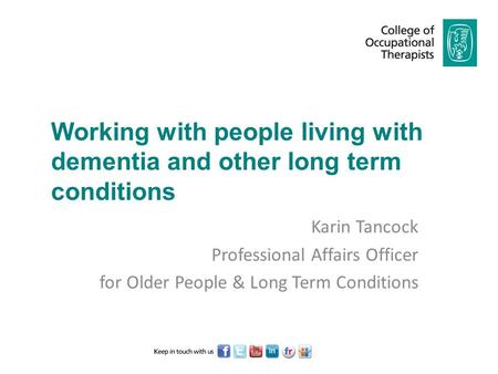 Working with people living with dementia and other long term conditions Karin Tancock Professional Affairs Officer for Older People & Long Term Conditions.