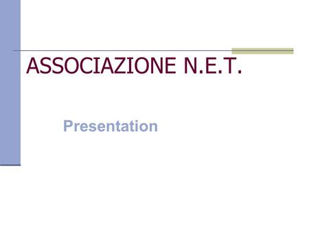 ASSOCIAZIONE N.E.T. Presentation. N.E.T.- Networking Education and Training Not for profit association Founded in 2001 Active on the national territory.