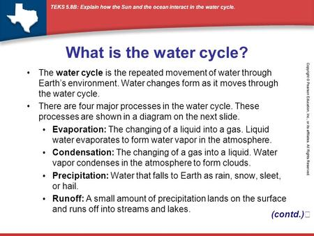 What is the water cycle? The water cycle is the repeated movement of water through Earth's environment. Water changes form as it moves through the water.